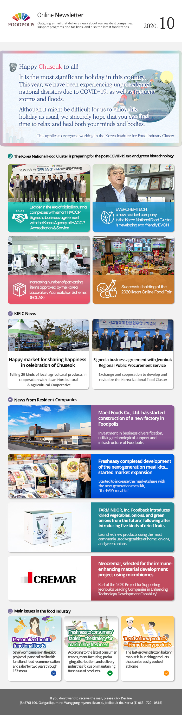 Online Newsletter<br>Outgoing e-mail that delivers news about our resident companies, support programs and facilities, and also the latest food trends. 2020.10<br>Happy Chuseuk to all! It is the most significant holiday in this country. This year, we have been experiencing unprecedented national disasters due to COVID-19, as well as frequent storms and floods. Although it might be difficult for us to enjoy this holiday as usual, we sincerely hope that you can find time to relax and heal both your minds and bodies. This applies to everyone working in the Korea Institute for Food Industry Cluster<br>The Korea National Food Cluster is preparing for the post-COVID-19 era and green biotechnology