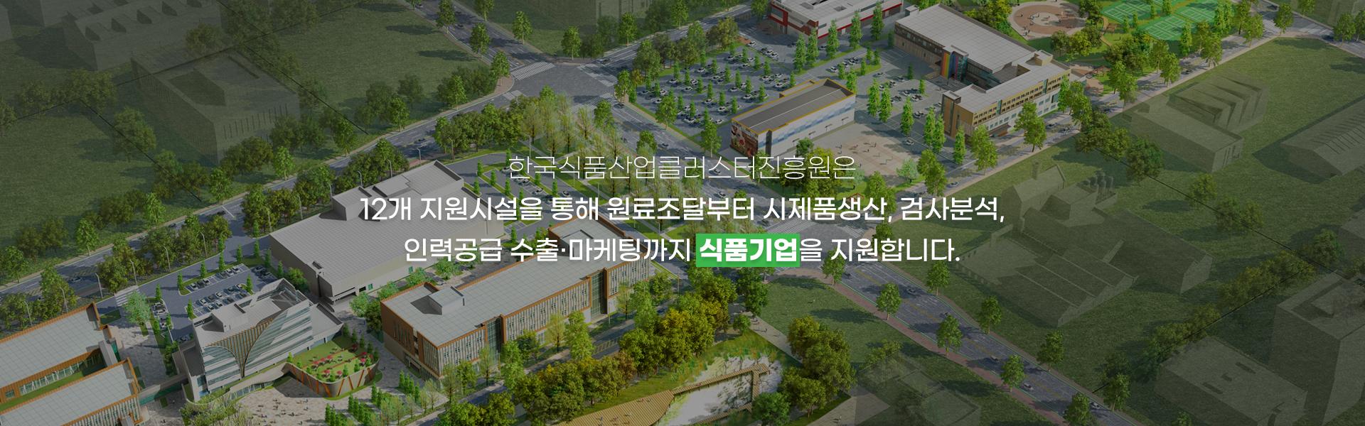 한국식품산업클러스터진흥원은 12개 지원시설을 통해 원료조달부터 시제품생산, 검사분석, 인력공급 수출ㆍ마케팅까지 식품기업을 지원합니다.